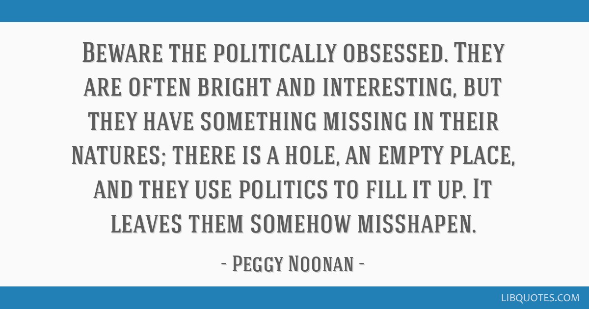 Beware the politically obsessed. They are often bright and interesting, but they have something missing in their natures; there is a hole, an empty...