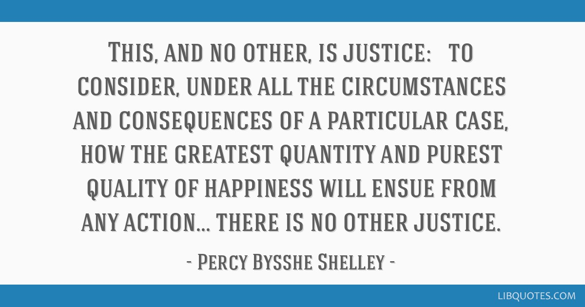 This, and no other, is justice: — to consider, under all the circumstances and consequences of a particular case, how the greatest quantity and...