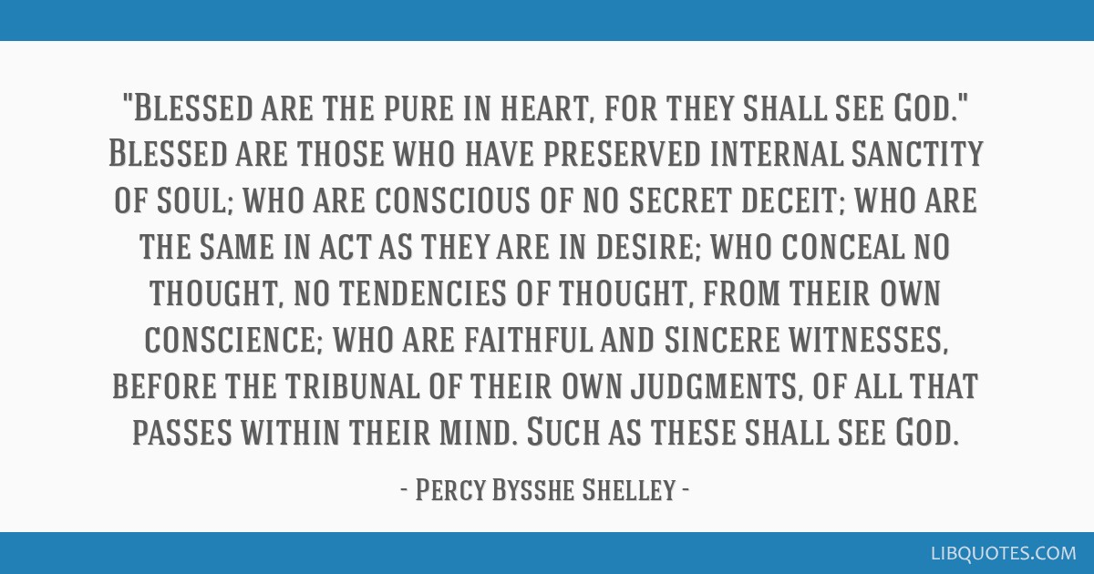 Blessed are the pure in heart, for they shall see God. Blessed are those who have preserved internal sanctity of soul; who are conscious of no secret ...