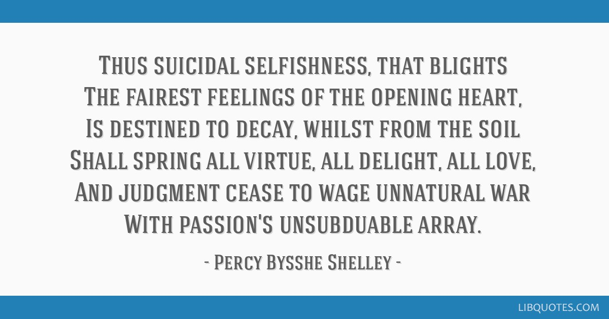 Thus suicidal selfishness, that blights The fairest feelings of the opening heart, Is destined to decay, whilst from the soil Shall spring all...