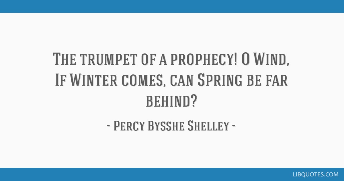 The trumpet of a prophecy! O Wind, If Winter comes, can Spring be far behind?