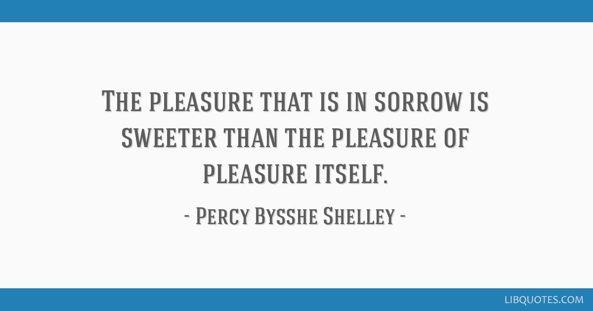 The pleasure that is in sorrow is sweeter than the pleasure of pleasure itself.