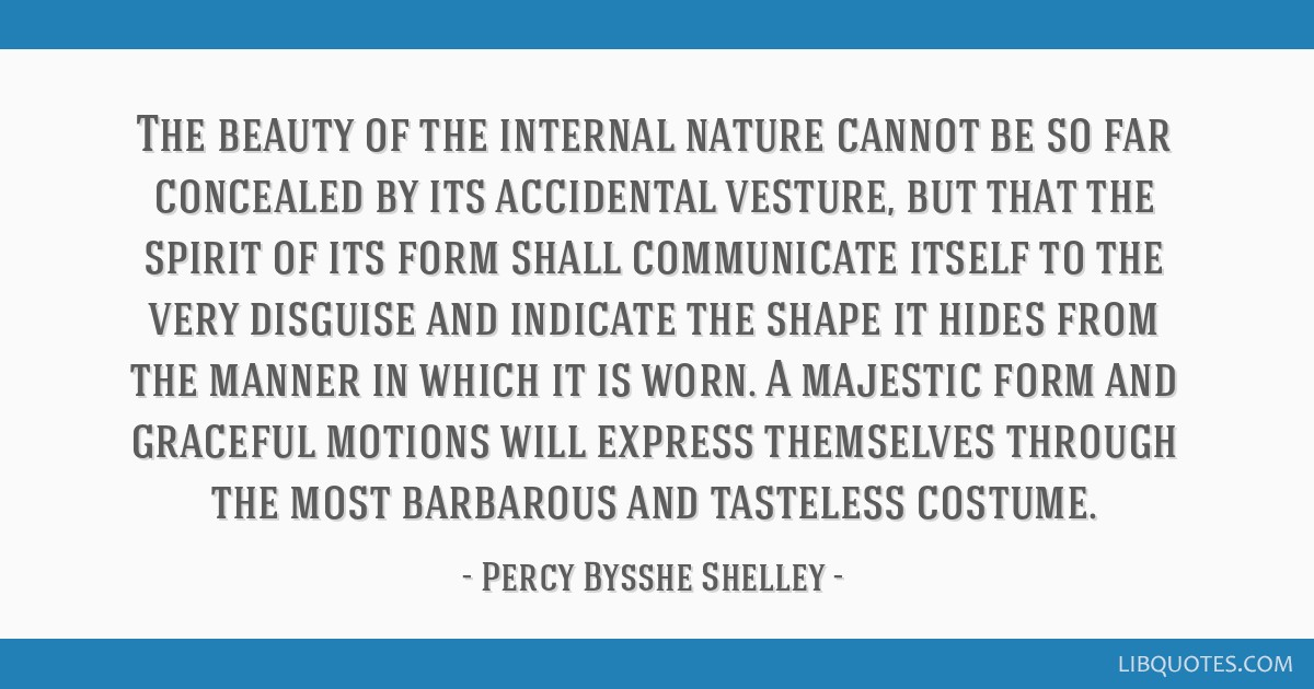 The beauty of the internal nature cannot be so far concealed by its accidental vesture, but that the spirit of its form shall communicate itself to...