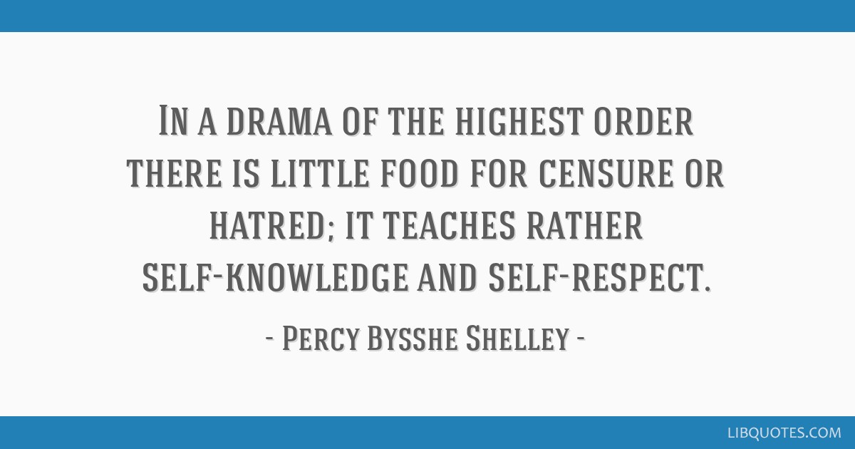 In a drama of the highest order there is little food for censure or hatred; it teaches rather self-knowledge and self-respect.