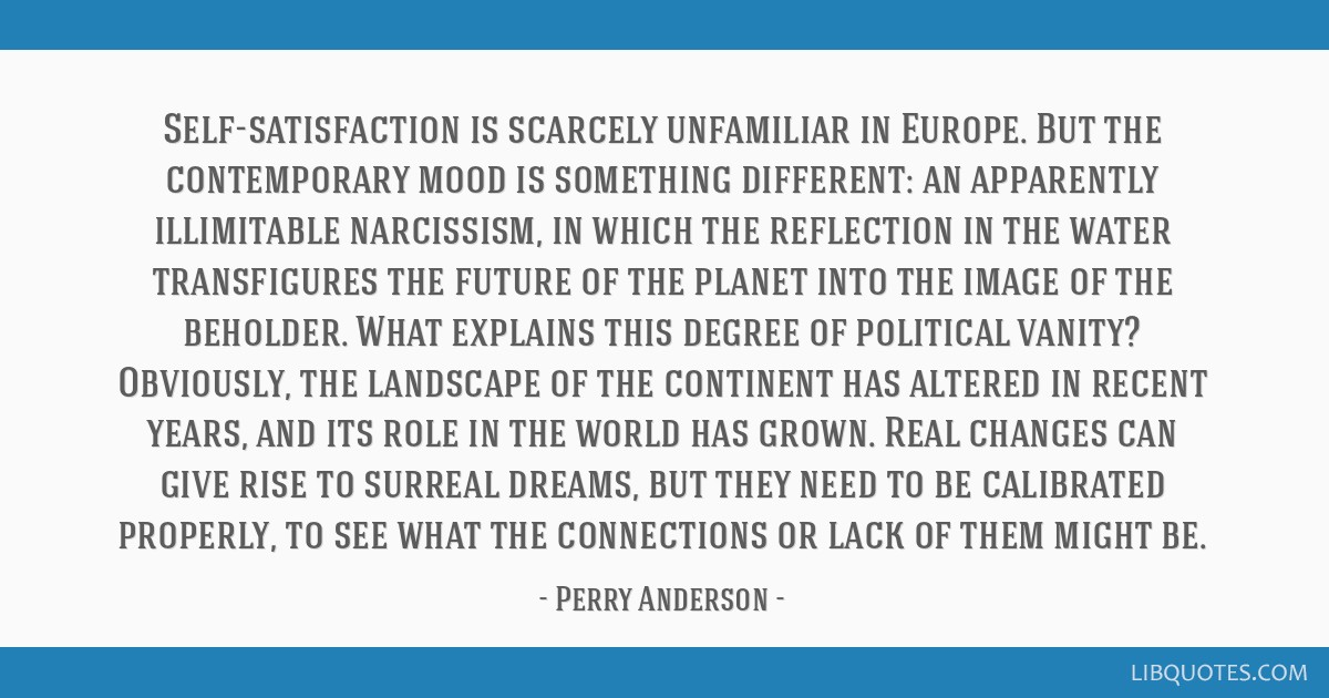 Self-satisfaction is scarcely unfamiliar in Europe. But the contemporary mood is something different: an apparently illimitable narcissism, in which...