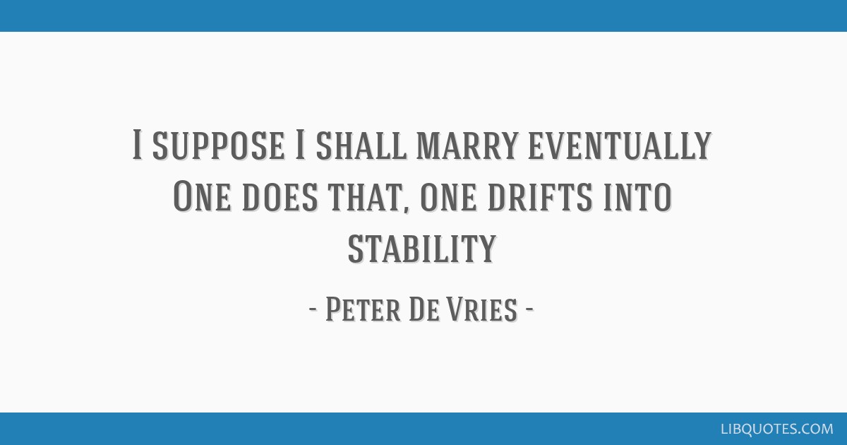 I suppose I shall marry eventually One does that, one drifts into stability