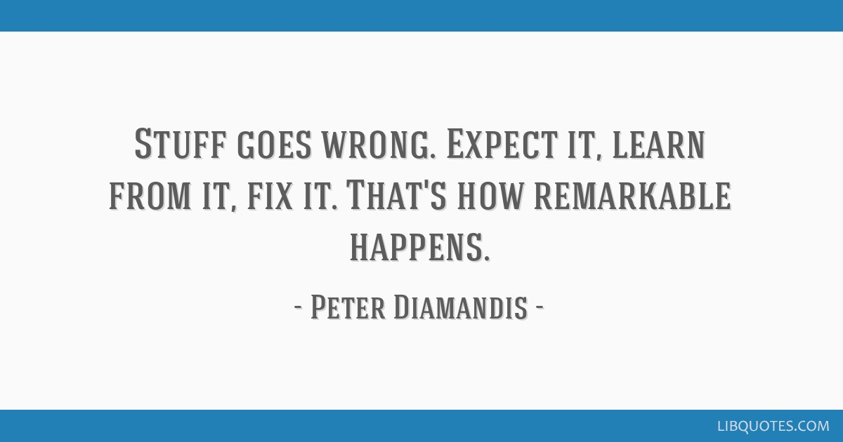 Stuff goes wrong. Expect it, learn from it, fix it. That's how remarkable happens.
