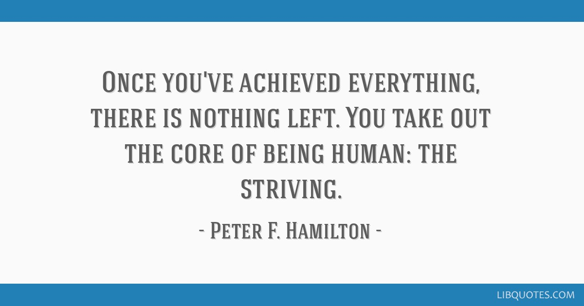 Once you've achieved everything, there is nothing left. You take out the core of being human: the striving.