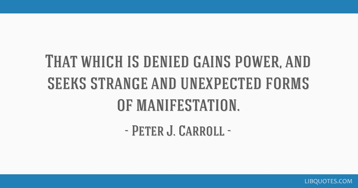 That which is denied gains power, and seeks strange and unexpected forms of manifestation.