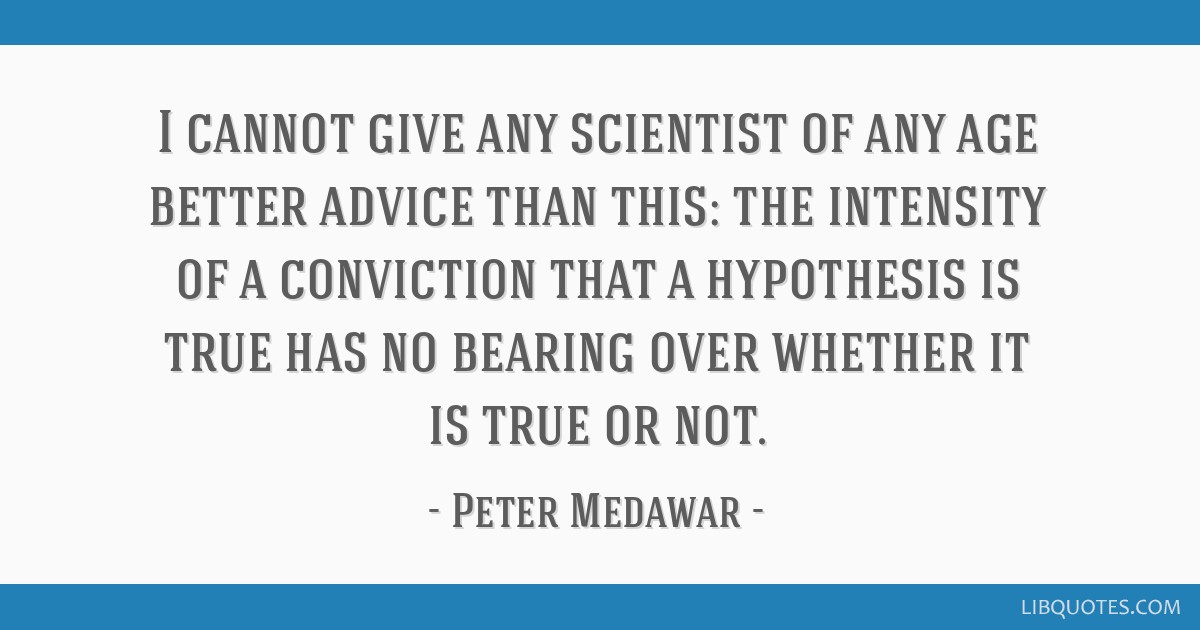 I cannot give any scientist of any age better advice than this: the intensity of a conviction that a hypothesis is true has no bearing over whether...