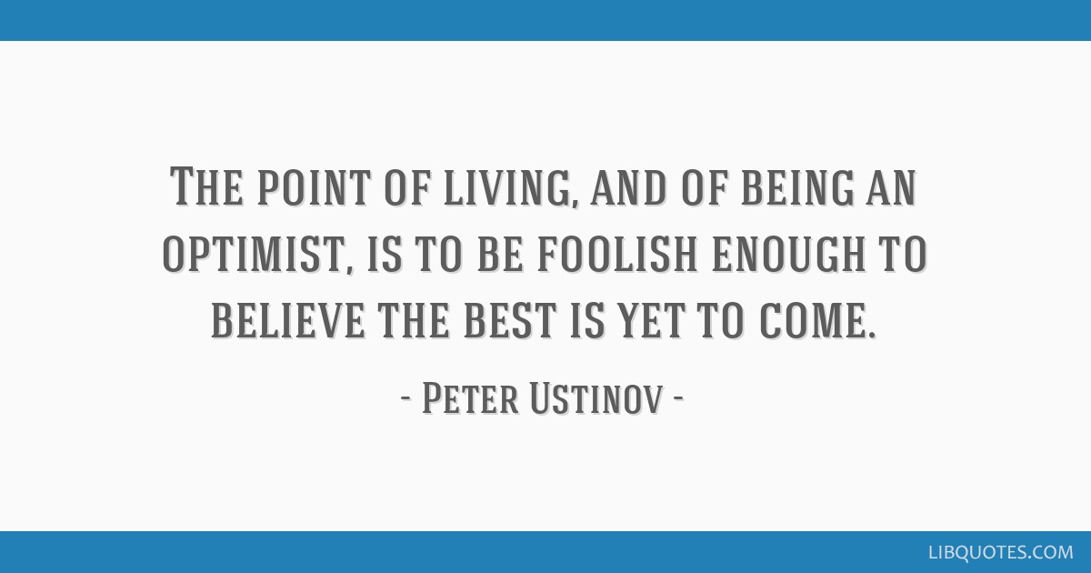 The Point Of Living And Of Being An Optimist Is To Be Foolish