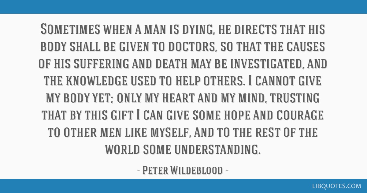 Sometimes when a man is dying, he directs that his body shall be given to doctors, so that the causes of his suffering and death may be investigated, ...
