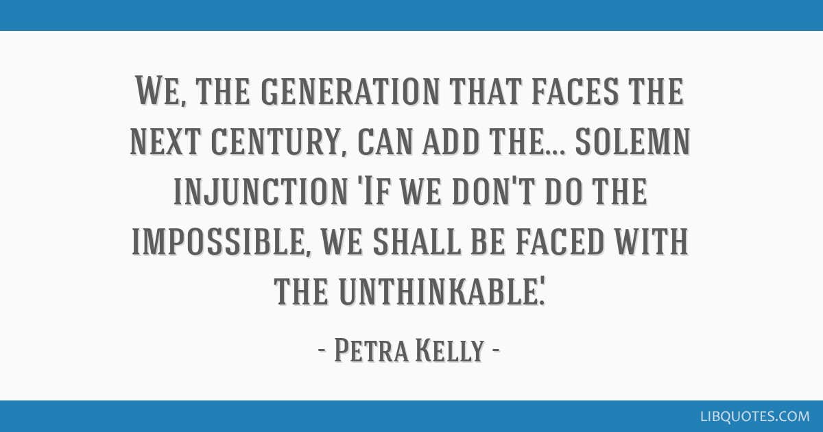 We, the generation that faces the next century, can add the... solemn injunction 'If we don't do the impossible, we shall be faced with the...