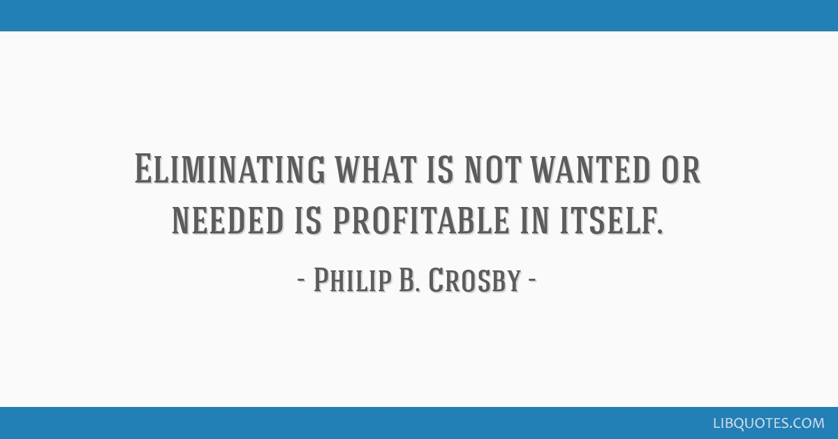 Eliminating what is not wanted or needed is profitable in itself.
