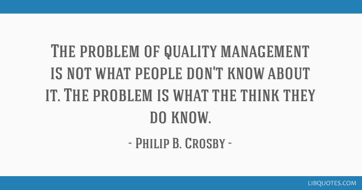 The problem of quality management is not what people don't know about it. The problem is what the think they do know.