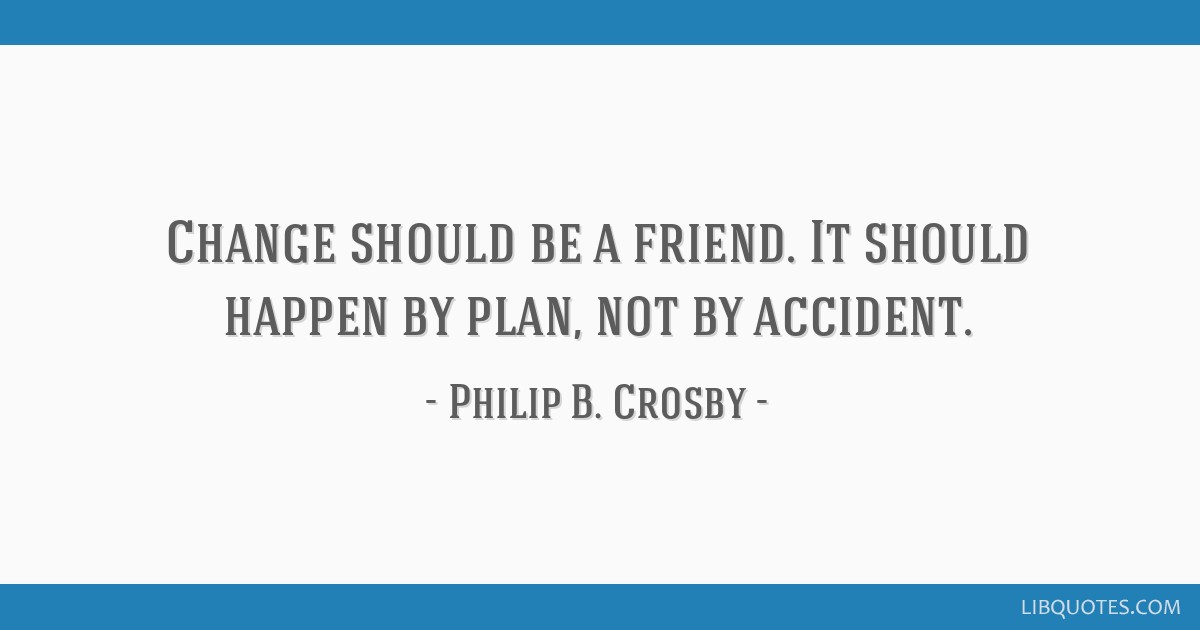 Change should be a friend. It should happen by plan, not by accident.
