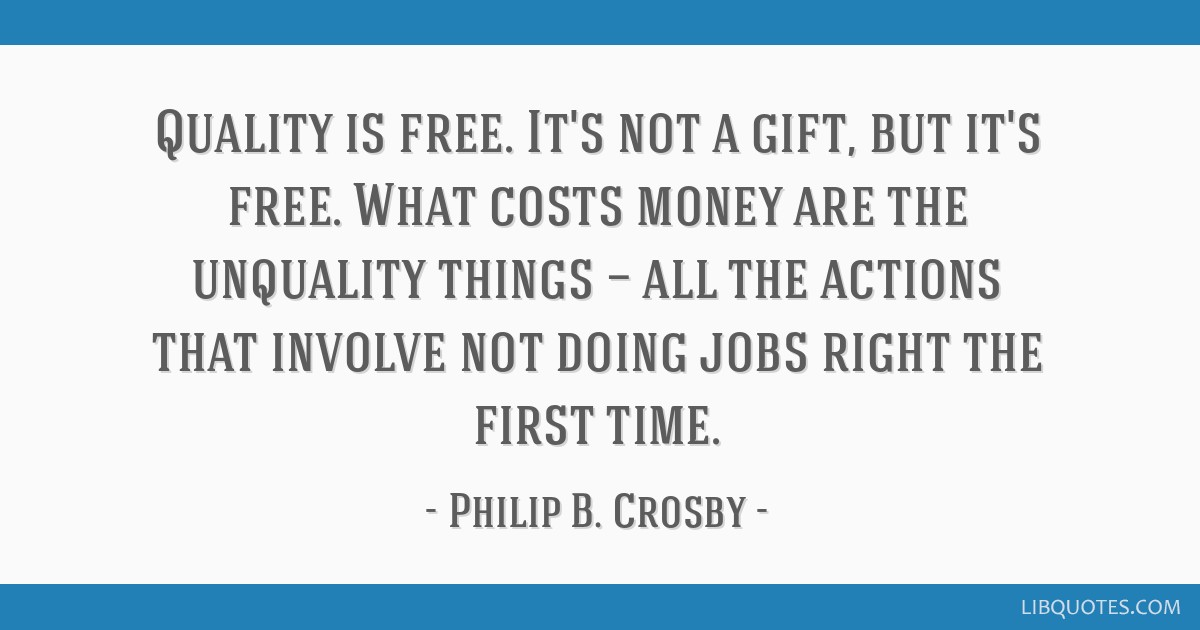Quality is free. It's not a gift, but it's free. What costs money are the unquality things — all the actions that involve not doing jobs right the...