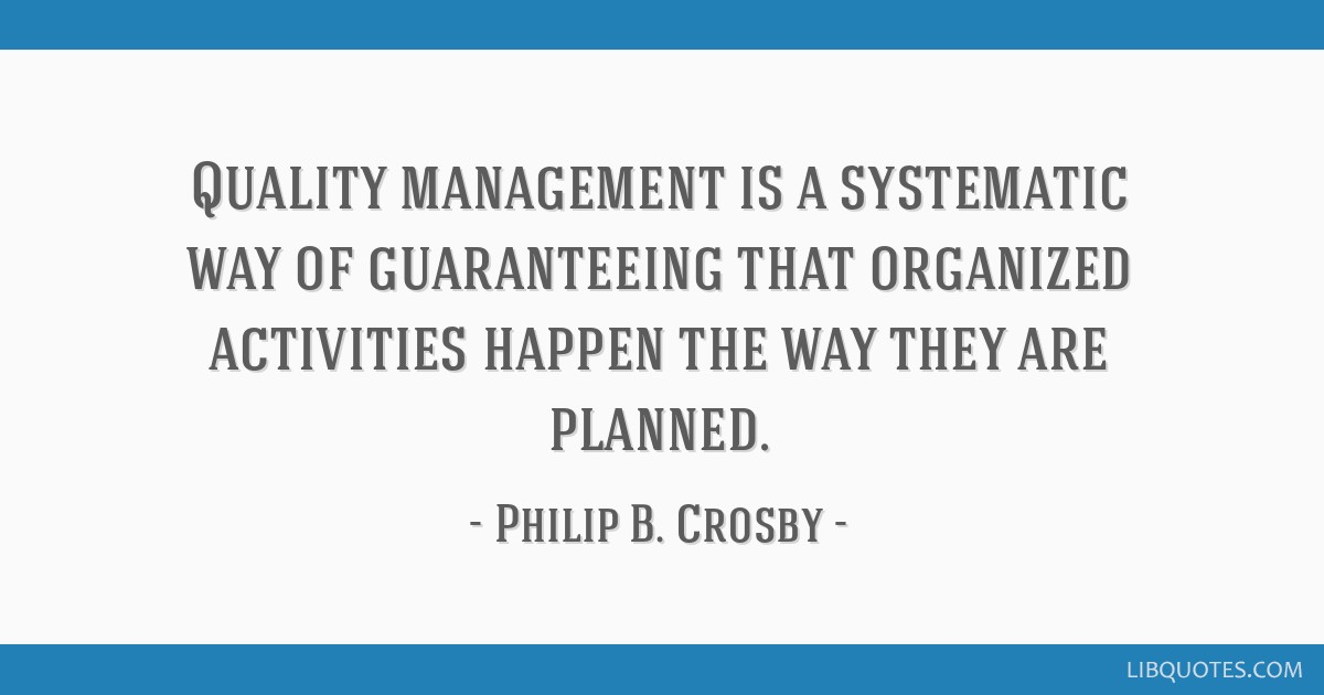 Quality management is a systematic way of guaranteeing that organized activities happen the way they are planned.