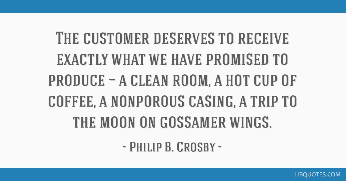 The customer deserves to receive exactly what we have promised to produce — a clean room, a hot cup of coffee, a nonporous casing, a trip to the...