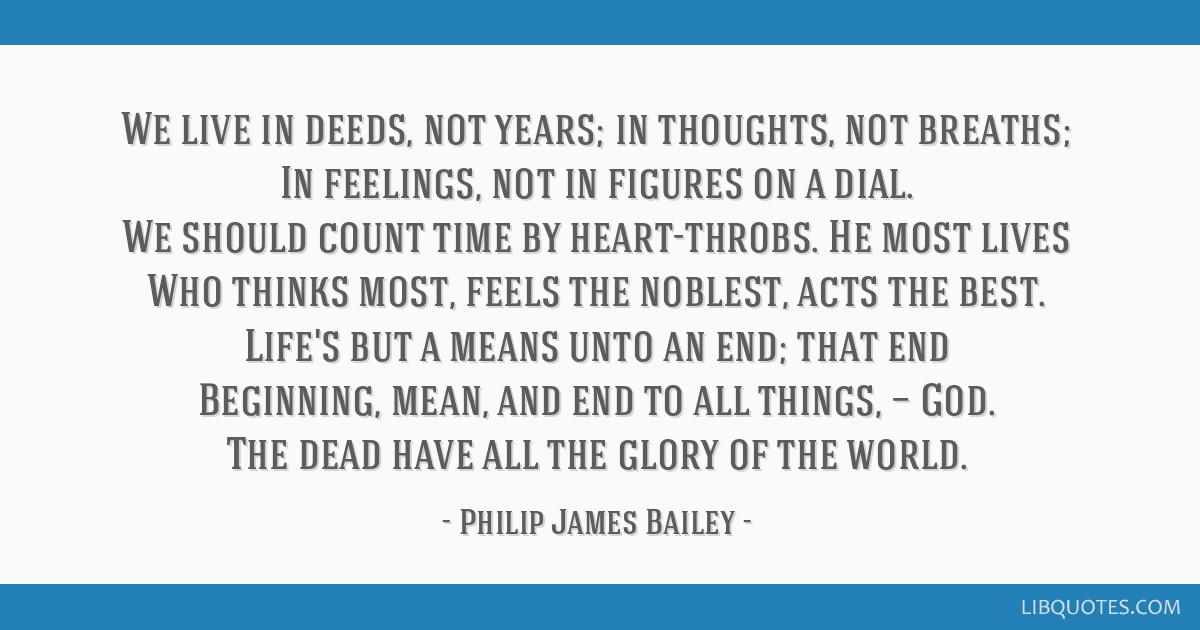 We live in deeds, not years; in thoughts, not breaths; In feelings, not in figures on a dial. We should count time by heart-throbs. He most lives Who ...