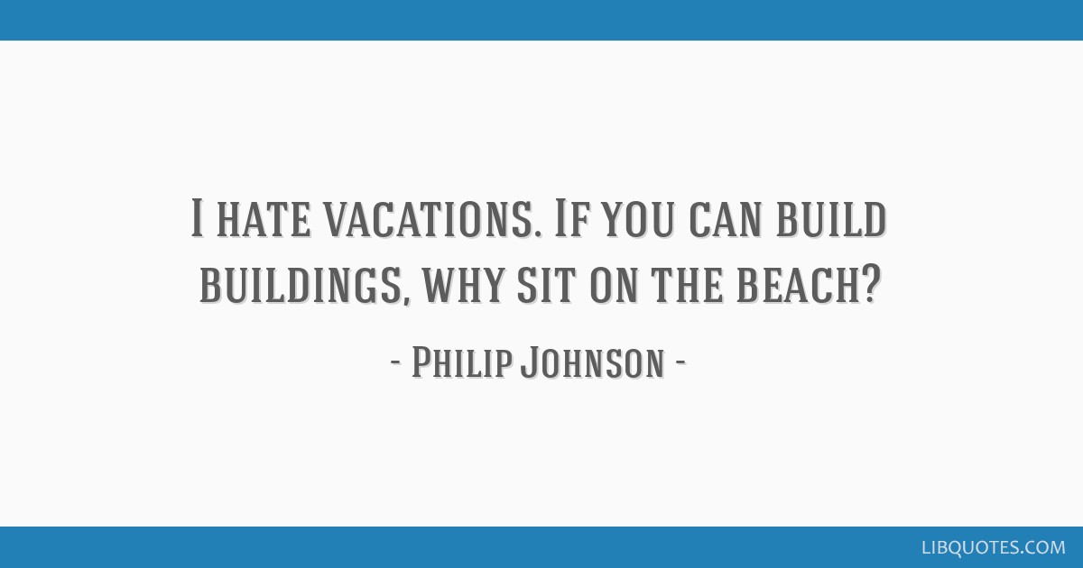 I hate vacations. If you can build buildings, why sit on the beach?