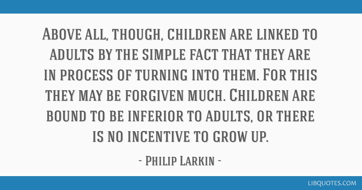 Above all, though, children are linked to adults by the simple fact that they are in process of turning into them. For this they may be forgiven...