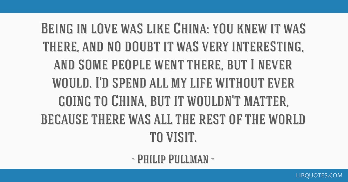 Being in love was like China: you knew it was there, and no doubt it was very interesting, and some people went there, but I never would. I'd spend...