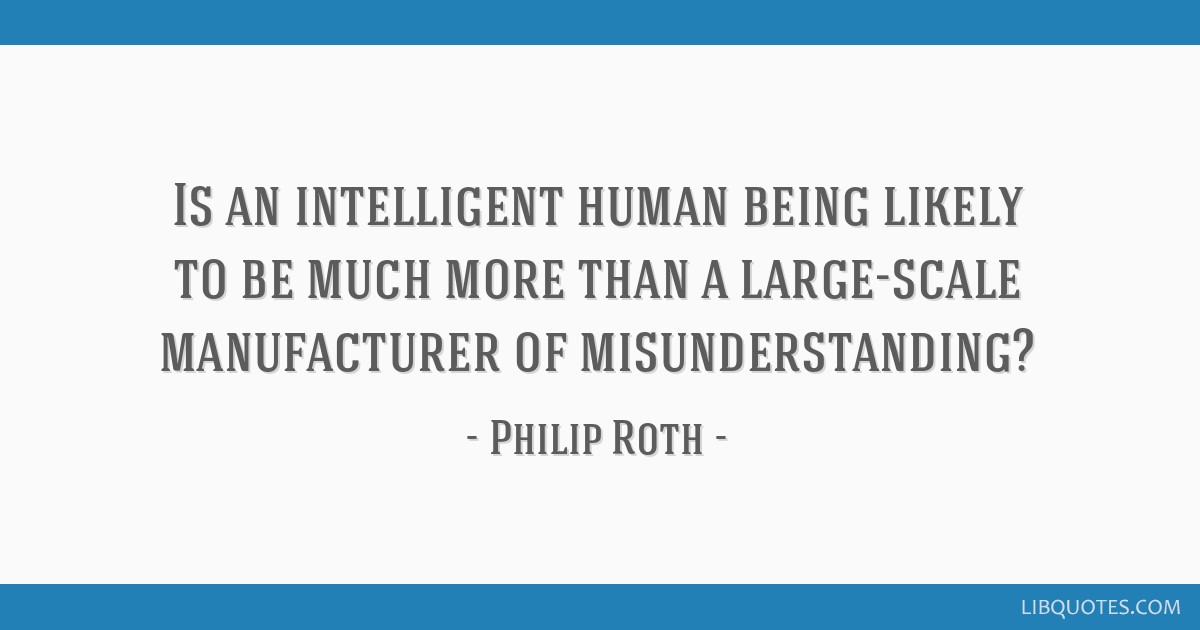 Is an intelligent human being likely to be much more than a large-scale manufacturer of misunderstanding?