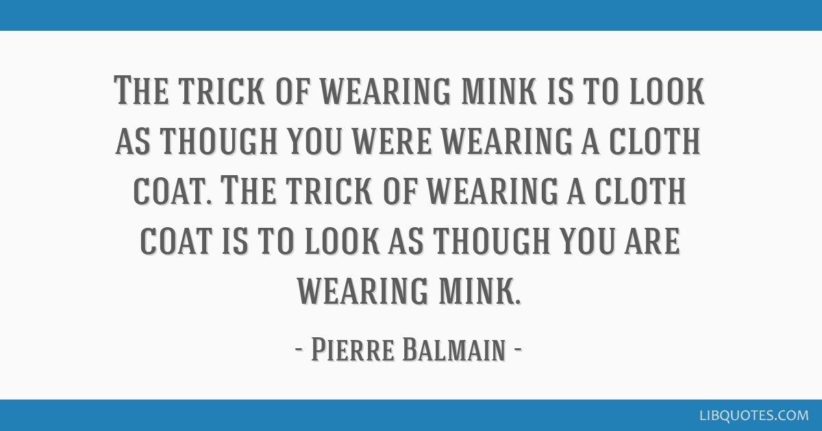 The trick of wearing mink is to look as though you were wearing a cloth coat. The trick of wearing a cloth coat is to look as though you are wearing...