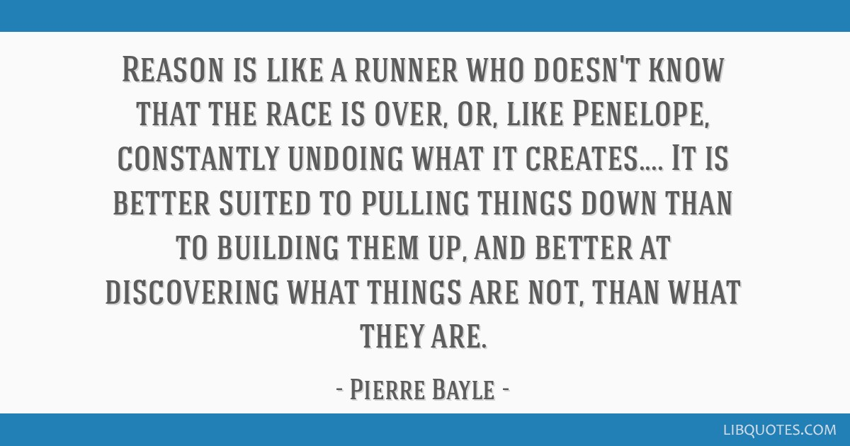 Reason is like a runner who doesn't know that the race is over, or, like Penelope, constantly undoing what it creates.... It is better suited to...