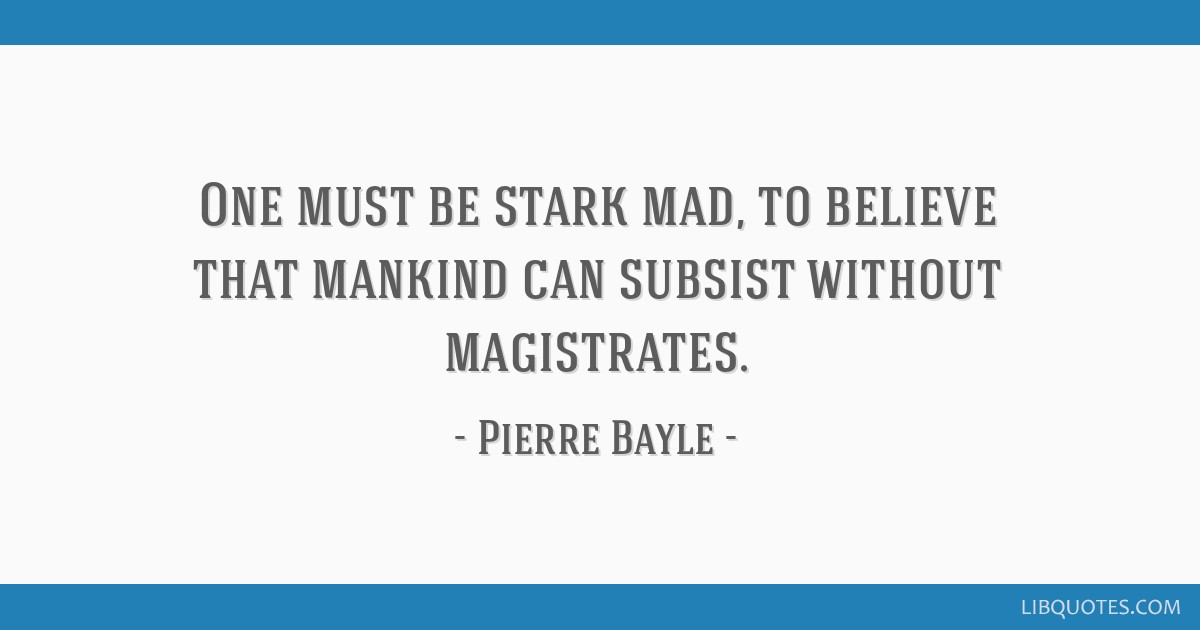 One must be stark mad, to believe that mankind can subsist without magistrates.