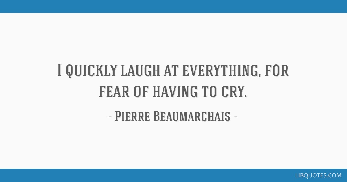 I quickly laugh at everything, for fear of having to cry.