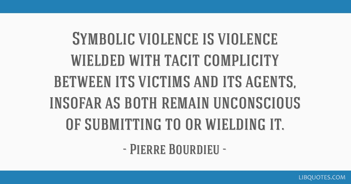 Symbolic Violence Is Violence Wielded With Tacit Complicity Between