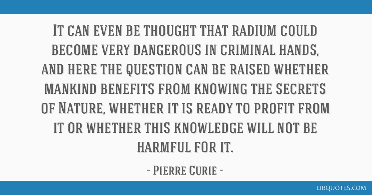 It can even be thought that radium could become very dangerous in criminal hands, and here the question can be raised whether mankind benefits from...
