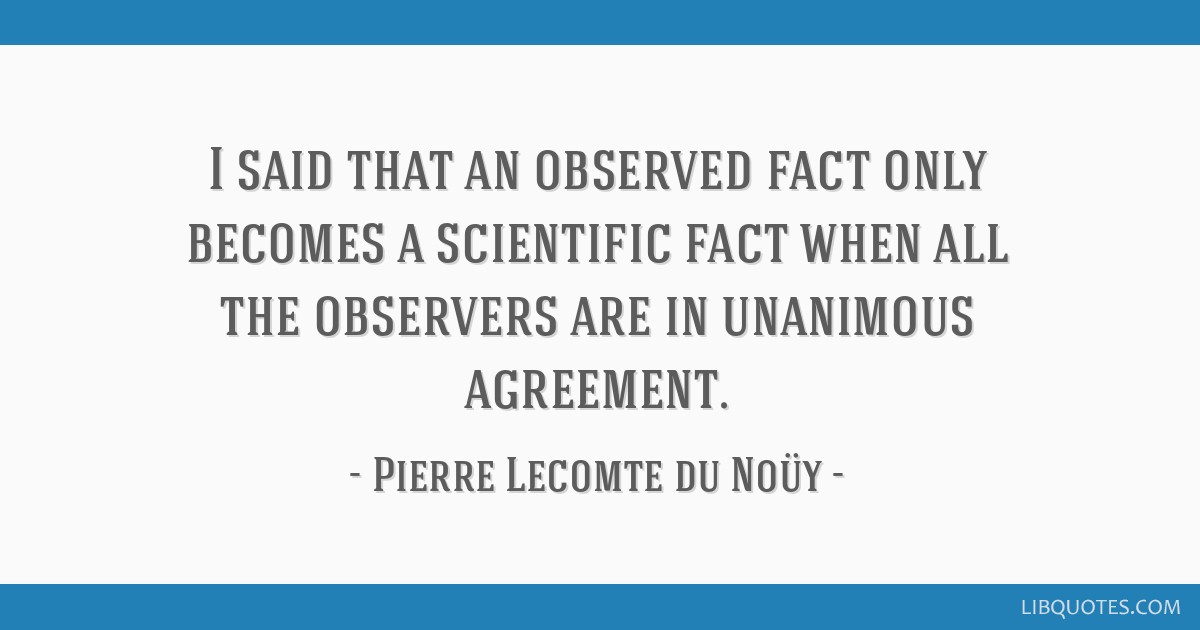 I said that an observed fact only becomes a scientific fact when all the observers are in unanimous agreement.