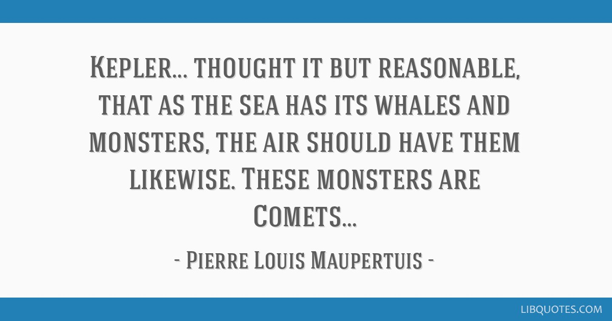 Kepler... thought it but reasonable, that as the sea has its whales and monsters, the air should have them likewise. These monsters are Comets...