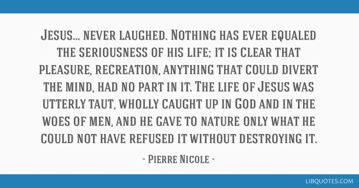 Jesus... never laughed. Nothing has ever equaled the seriousness of his life; it is clear that pleasure, recreation, anything that could divert the...