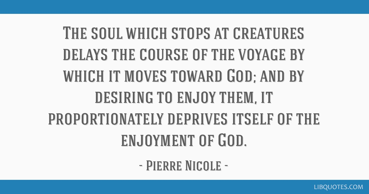 The soul which stops at creatures delays the course of the voyage by which it moves toward God; and by desiring to enjoy them, it proportionately...