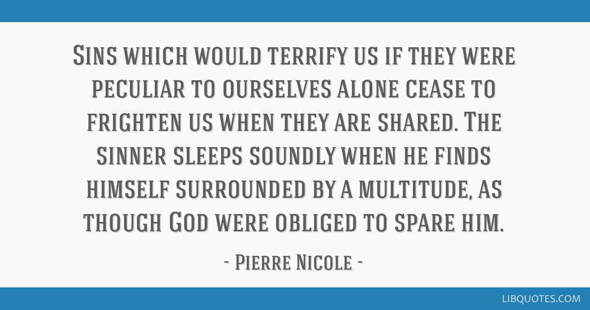 Sins which would terrify us if they were peculiar to ourselves alone cease to frighten us when they are shared. The sinner sleeps soundly when he...