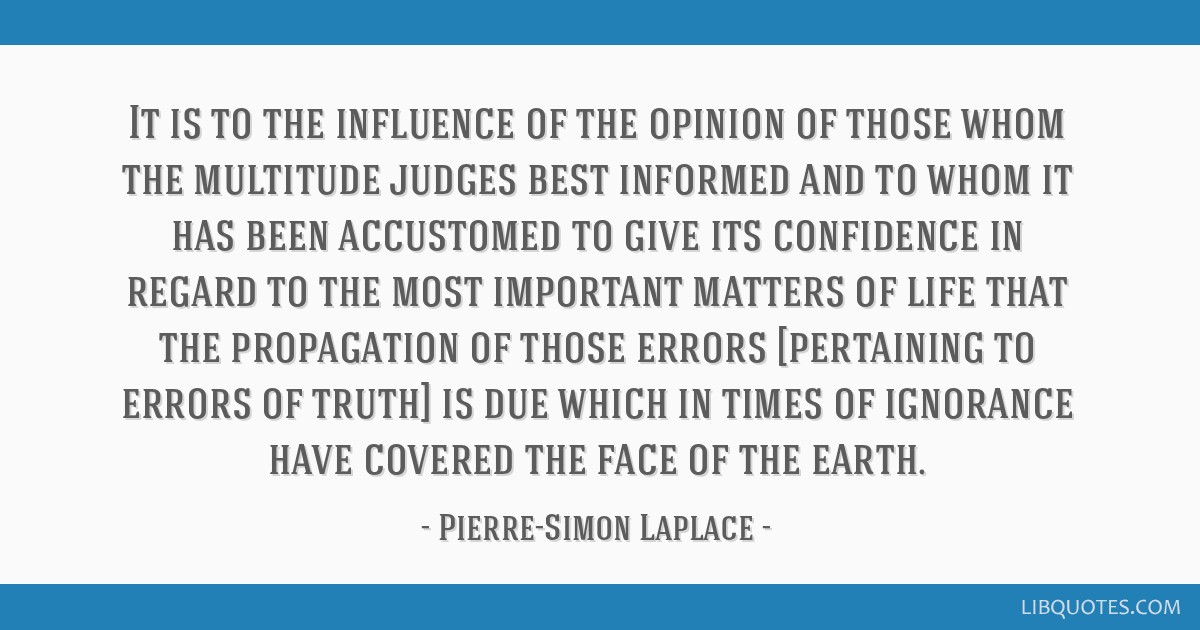 It is to the influence of the opinion of those whom the multitude judges best informed and to whom it has been accustomed to give its confidence in...