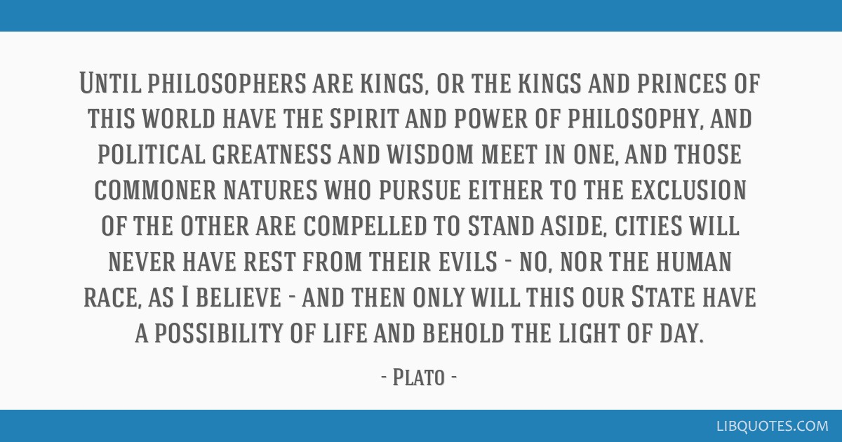Until philosophers are kings, or the kings and princes of this world have the spirit and power of philosophy, and political greatness and wisdom meet ...