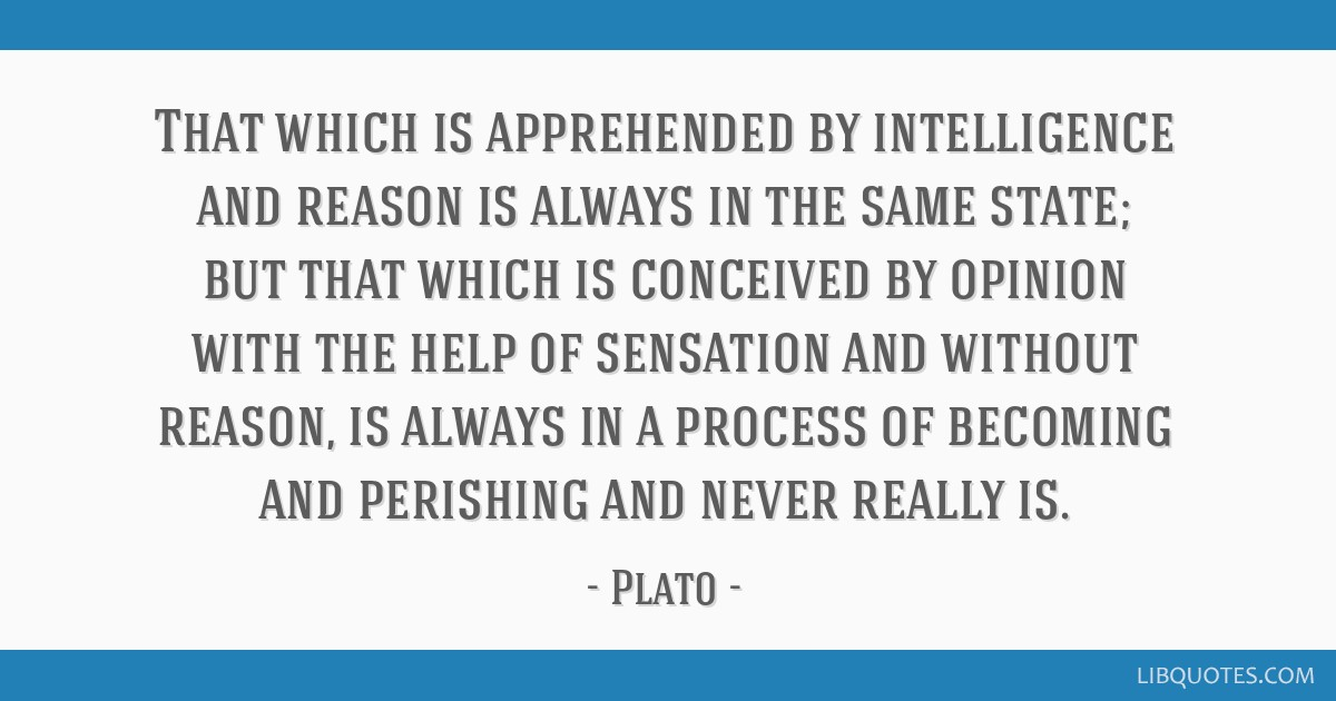 That which is apprehended by intelligence and reason is always in the same state; but that which is conceived by opinion with the help of sensation...