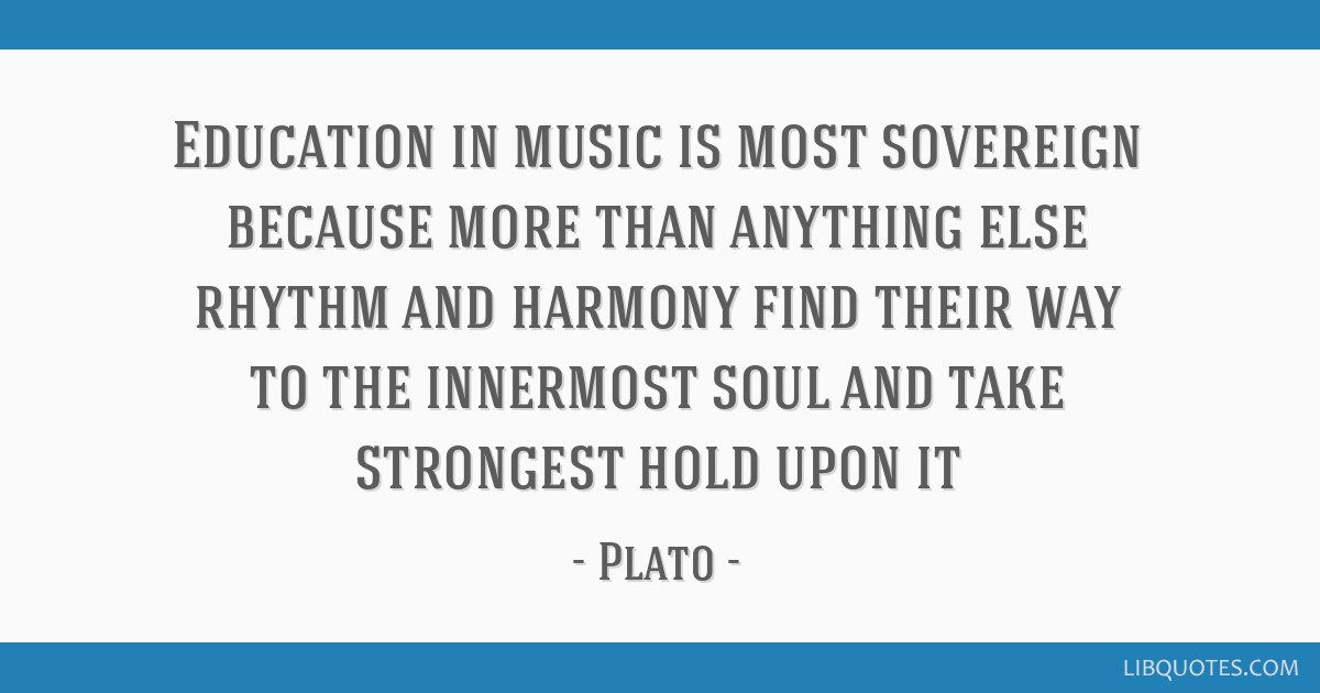 Education in music is most sovereign because more than anything else rhythm and harmony find their way to the innermost soul and take strongest hold...