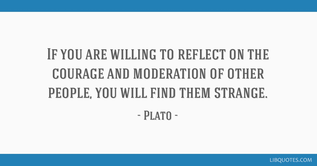 If you are willing to reflect on the courage and moderation of other people, you will find them strange.