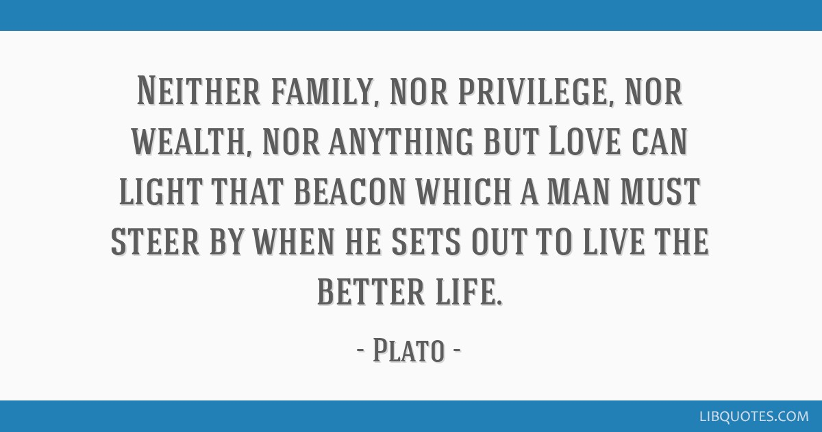 Neither family, nor privilege, nor wealth, nor anything but Love can light that beacon which a man must steer by when he sets out to live the better...