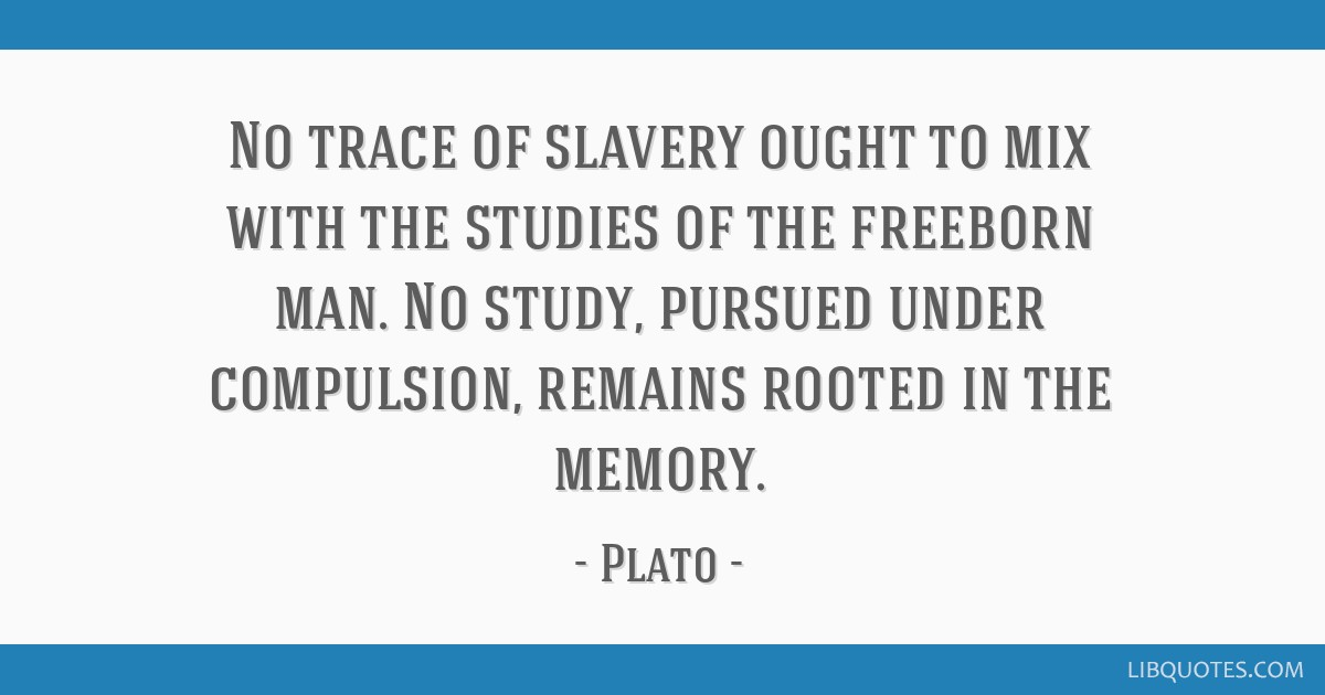 No trace of slavery ought to mix with the studies of the freeborn man. No study, pursued under compulsion, remains rooted in the memory.