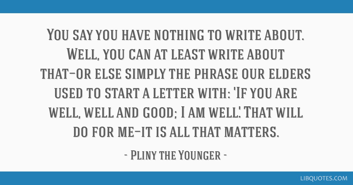 You say you have nothing to write about. Well, you can at least write about that—or else simply the phrase our elders used to start a letter with:...