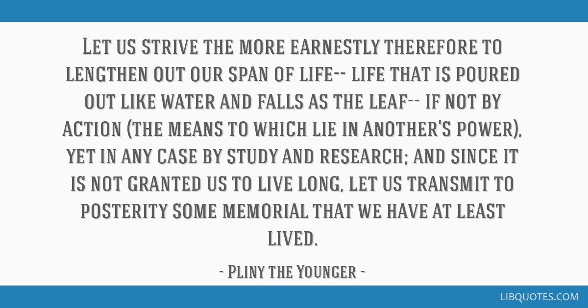 Let us strive the more earnestly therefore to lengthen out our span of life-- life that is poured out like water and falls as the leaf-- if not by...