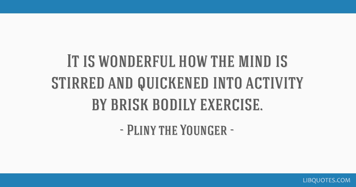It is wonderful how the mind is stirred and quickened into activity by brisk bodily exercise.