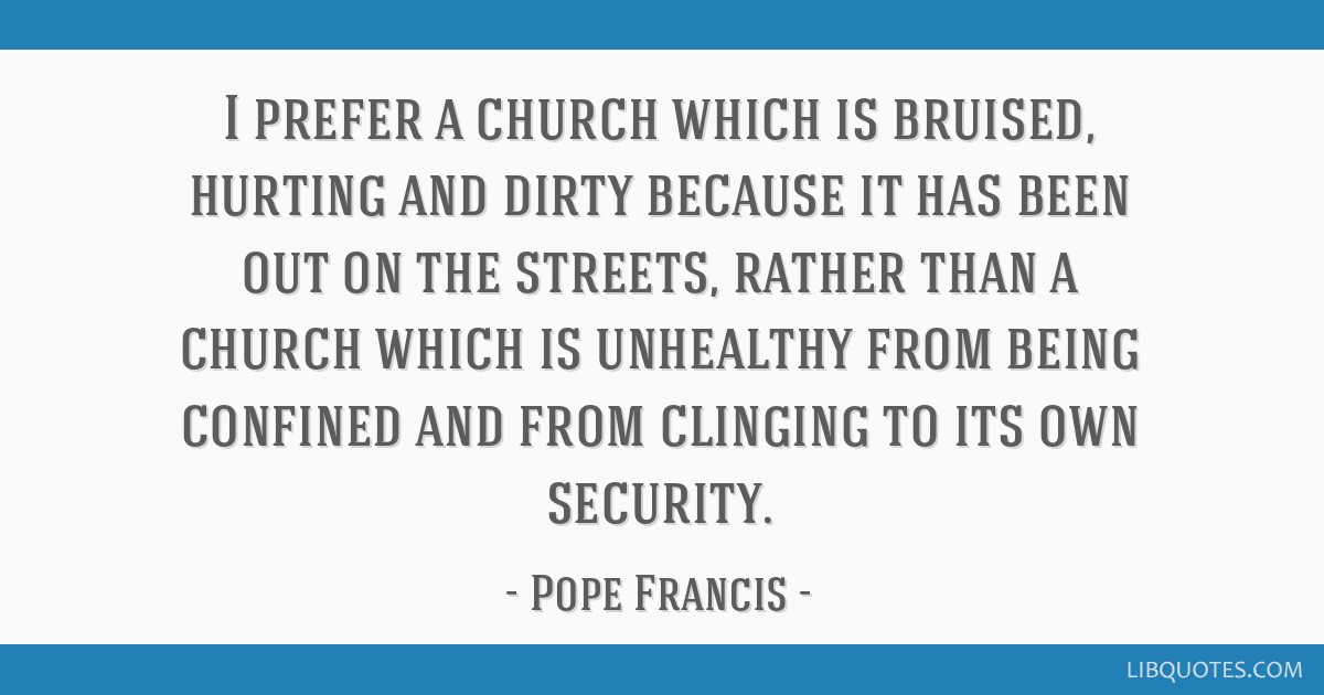 I prefer a church which is bruised, hurting and dirty ...